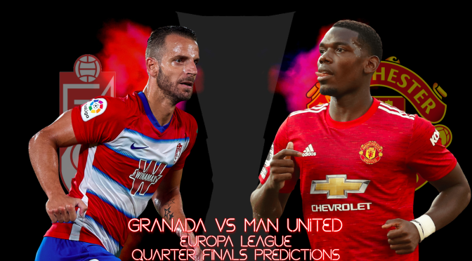 Granada vs Manchester United – Europa League quarter-final predictions